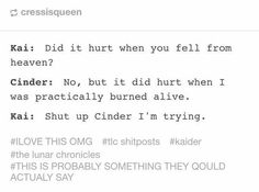 """So tottaly would happen. """"Shut up cinder, I'm trying."""""""