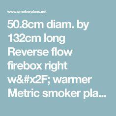 50.8cm diam. by 132cm long Reverse flow firebox right w/ warmer Metric smoker plans [] - $85.00 : Smoker Plans, Build a Smoker