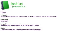 #phrasalverbs.pl, word: #look up, explanation: to look for information in a book of facts, to look for a word in a dictionar, to look for a telephone number in a telephone book, translation: sprawdzać