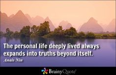 The personal life deeply lived always expands into truths beyond itself. (LINK to Anais quotes) Peacemaker Quotes, Best Quotes, Life Quotes, Nature Quotes, Anais Nin Quotes, Strength Of A Woman, Love And Light, Quote Of The Day, Wise Words