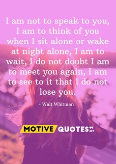 I am not to speak to you, I am to think of you when I sit alone or wake at night alone, I am to wait, I do not doubt I am to meet you again. Wise Sayings, Wise Quotes, Famous Quotes, Walt Whitman, Losing You, Alone, Thinking Of You, Motivation, Words
