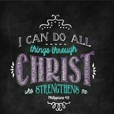 I can do all things through Christ who strengthens me. Philipians 4:13