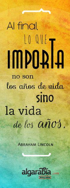 «Al final lo que importa no son los años de vida, sino la vida de los años.» Abraham Lincoln