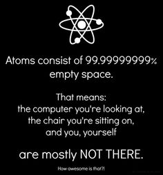 tiny bits of matter held together in just the right way for reasons we don't quite understand. What an amazing universe we live in.