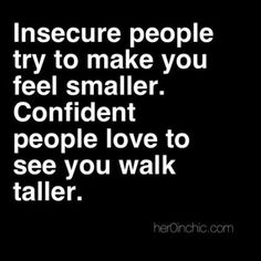 Insecure people try to make you feel smaller. Confident people love to see you walk taller