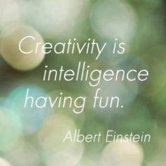 Encourage...  Creativity is intelligence having fun. Einstein