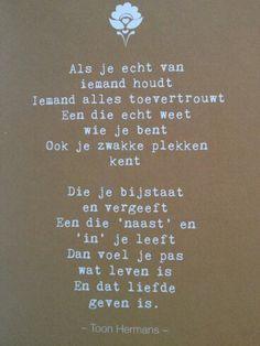 Liefde is geven ~ Toon Hermans - Als je echt van iemand houdt. / Iemand alles toevertrouwt / Een die echt weet wie je bent / ook je zwakke plekken kent. / die je bijstaat en vergeeft. Eeen die 'naast 'en 'in' je leeft. / Dan voel je pas / wat leven is / en dat liefde geven is.