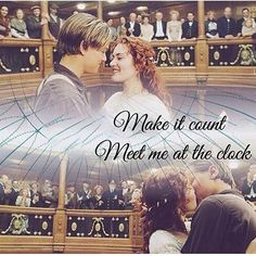 Titanic.  Make it count, meet me at the clock.
