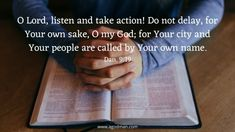O Lord, listen and take action! Do not delay, for Your own sake, O my God; for Your city and Your people are called by Your own name. Dan. 9:19
