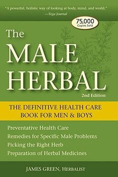 """The Male Herbal: The Definitive Health Care Book for Men and Boys"" by James Green. Featuring life-changing information about common plants, herbal alternatives to Viagra, medicinal uses of herbs for male-specific issues, and nearly thirty recip"