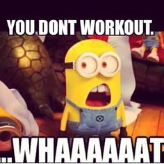 You dont workout, whaaaaat quotes fitness exercise minions fitness quotes workout quotes exercise quotes whaaat