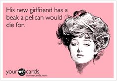 His new girlfriend has a beak a pelican would die for. I literally LOL!