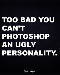 Too bad you can't photoshop an ugly personality.