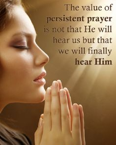 the value of persistent prayer is not that He will hear us but that we will finally hear Him