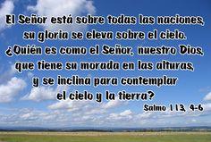 El Señor está sobre todas las naciones, su gloria se eleva sobre el cielo. ¿Quién es como el Señor, nuestro Dios, que tiene su morada en las alturas, y se inclina para contemplar el cielo y la tierra? (Salmo 113, 4-6)