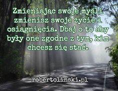 Zmieniając swoje myśli zmienisz swoje życie i osiągnięcia. Dbaj o to aby były one zgodne z tym, kim chcesz się stać. / robertolinski.pl