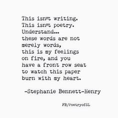 This isn't writing.  This isn't poetry.  Understand... these words are not  merely words,  this is my feelings  on fire, and you  have a front row seat  to watch this paper  burn with my heart.  #stephaniebennetthenry