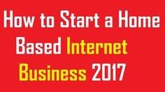 How to Start a Home Based Internet Business 2017
