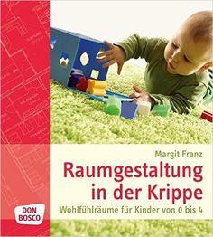 Raumgestaltung in der Krippe: Wohlfühlräume für Kinder von 0 bis 4: Amazon.de: Margit Franz: Bücher