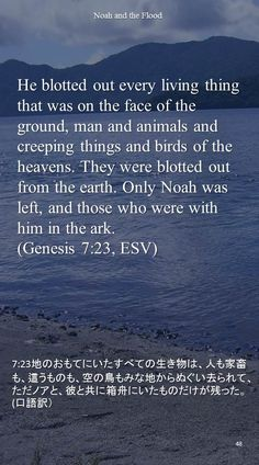 He blotted out every living thing that was on the face of the ground, man and animals andcreeping things and birds of the heavens. They were blotted out from the earth. Only Noah was left, and those who were with him in the ark.(Genesis 7:23, ESV)7:23地のおもてにいたすべての生き物は、人も家畜も、這うものも、空の鳥もみな地からぬぐい去られて、ただノアと、彼と共に箱舟にいたものだけが残った。(口語訳)