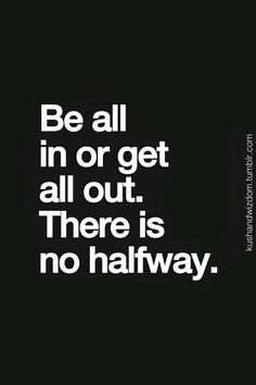True....There is no halfway. ...L.Loe