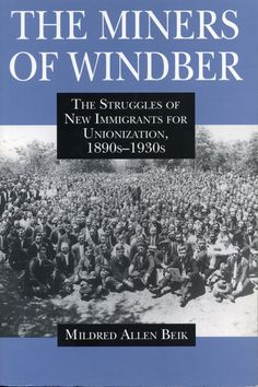 THE MINERS OF WINDBER: THE STRUGGLES OF NEW IMMIGRANTS FOR UNIONIZATION, 1890S-1930S by Mildred Beik: http://www.psupress.org/books/titles/978-0-271-02990-0.html