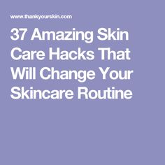 37 Amazing Skin Care Hacks That Will Change Your Skincare Routine