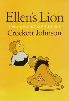 ellens lion | Crockett Johnson Homepage: Books: The Ellen Series loved this book when I was little!!!!!!!
