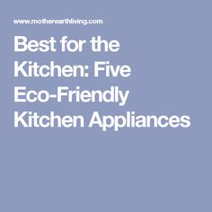 Best For The Kitchen: Five Eco Friendly Kitchen Appliances