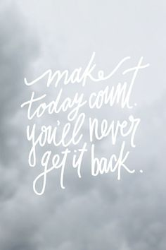 Make today count, you'll never get it back