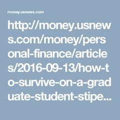 http://money.usnews.com/money/personal-finance/articles/2016-09-13/how-to-survive-on-a-graduate-student-stipend