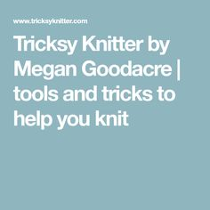 Tricksy Knitter by Megan Goodacre | tools and tricks to help you knit