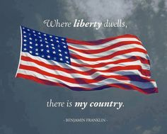 """Where Liberty dwells , there is My Country. ~ Benjamin Franklin"