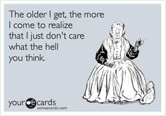 The older I get, the more I come to realize that I just don't care what the hell you think.