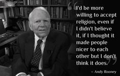 I'd be more willing to accept religion, even if I didn't believe it, if I thought it made people nicer to each other but I don't think it does.  ~Andy Rooney