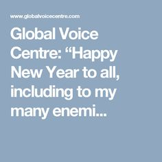 "Global Voice Centre: ""Happy New Year to all, including to my many enemi..."