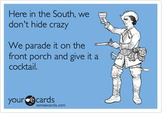 Funny Family Ecard: Here in the South, we don't hide crazy We parade it on the front porch and give it a cocktail.