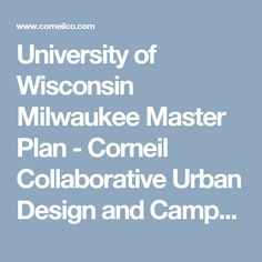 University of Wisconsin Milwaukee Master Plan - Corneil Collaborative Urban Design and Campus Planning