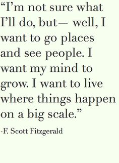 I'm not sure what I'll do, but-- well, I want to go place and see people. I want my mind to grow. I want to live where things happen on a big scale.