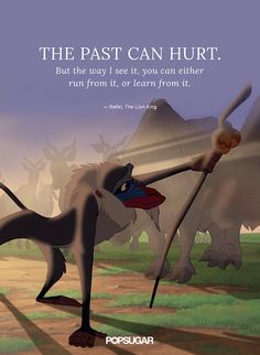 """""""The past can hurt. But the way I see it, you can either run from it, or learn from it."""" — Rafiki, The Lion King"""