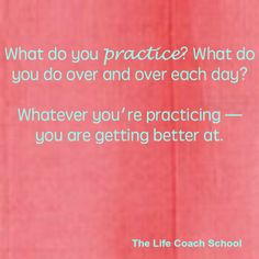 What do you practice? What do you do over and over each day? Whatever you're practicing - you are getting better at. (Brooke Castillo) | TheLifeCoachSchool.com