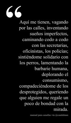 """""""Aquí me tienen, vagando por las calles, inventando sueños imperfectos, caminando codo a codo con las secretarias, oficinistas, los policías; sintiéndome solidario con los perros, lamentando la barbarie humana, deplorando el consumismo, compadeciéndome de los desprotegidos, queriendo que alguien me regale un poco de bondad con la mirada."""" #ManualParaCanallas vía @Candidman"""