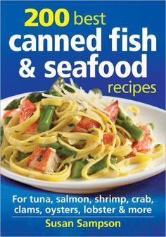 200 Best Canned Fish and Seafood Recipes: For Tuna, Salmon, Shrimp, Crab, Clams, Oysters, Lobster an
