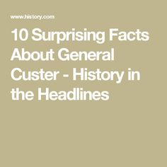 10 Surprising Facts About General Custer - History in the Headlines