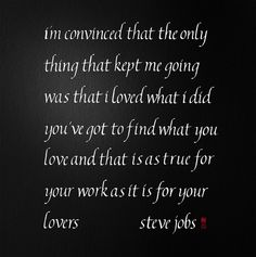 alphabet Calligraphy_I'm convinced that the only thing that kept me going was that I loved what I did. You've got to find what you love. And that is as true for your work as it is for your lovers. <Steve Jobs>