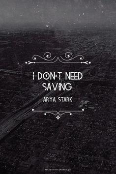 I don't need saving. - Arya Stark  