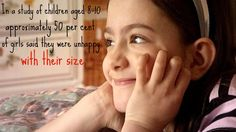 In a study of children aged 8-10, approximately 50% of girls said they were unhappy with their size.    that's terrible.