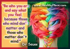 """Be who you are and say what you feel, because who mind don't matter and those who matter don't mind.""  www.HealthyPlace.com   #quote"
