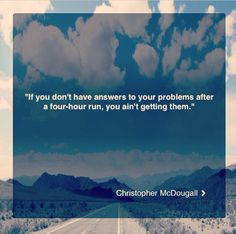 If you don't have answers to your problems after a four hour run, you ain't getting them.