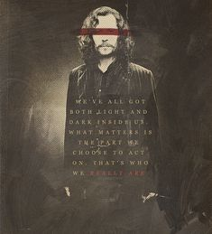"""We've all got both light and dark inside us. What matters is the part we choose to act on. That's who we REALLY ARE"" - Sirius Black"